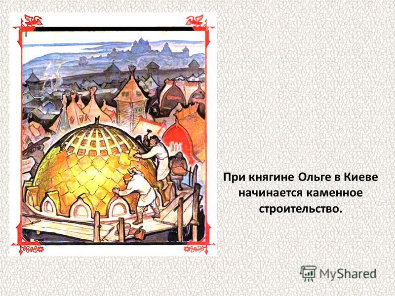 При княгине Ольге в Киеве начинается каменное строительство.