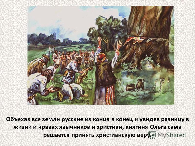 Объехав все земли русские из конца в конец и увидев разницу в жизни и нравах язычников и христиан, княгиня Ольга сама решается принять христианскую веру.