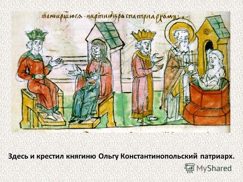 Здесь и крестил княгиню Ольгу Константинопольский патриарх.