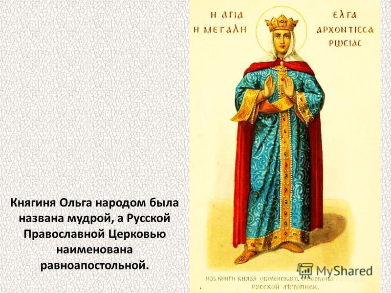 Княгиня Ольга народом была названа мудрой, а Русской Православной Церковью наименована равноапостольной..