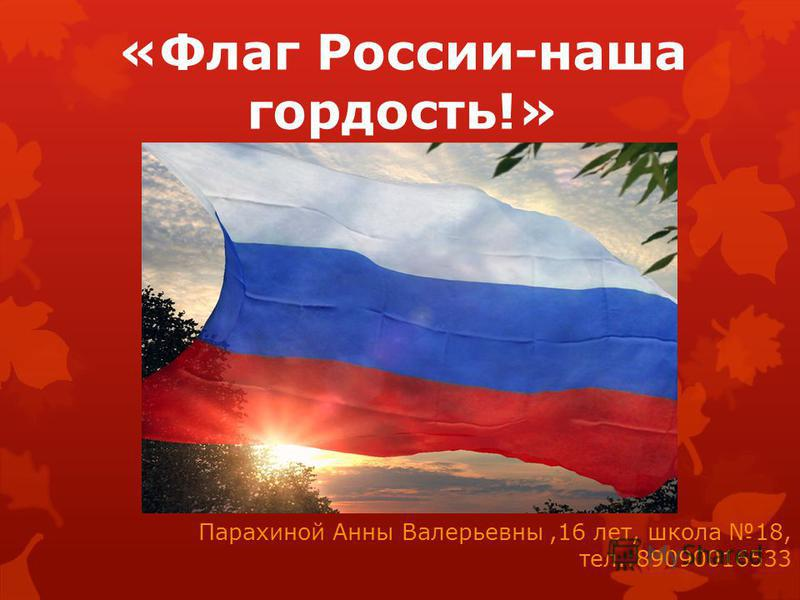 «Флаг России-наша гордость!» Парахиной Анны Валерьевны,16 лет, школа 18, тел.:89090016533