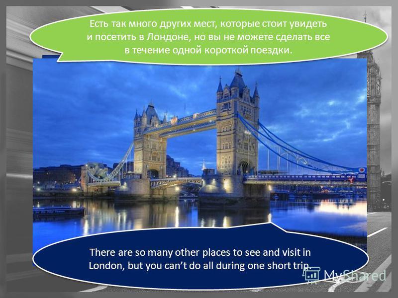There are so many other places to see and visit in London, but you cant do all during one short trip. Есть так много других мест, которые стоит увидеть и посетить в Лондоне, но вы не можете сделать все в течение одной короткой поездки.