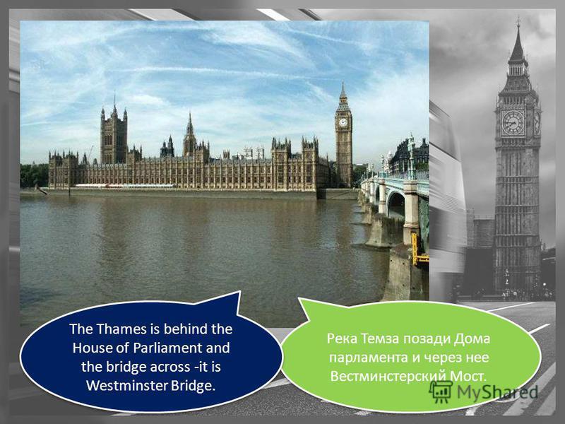 Река Темза позади Дома парламента и через нее Вестминстерский Мост. The Thames is behind the House of Parliament and the bridge across -it is Westminster Bridge.