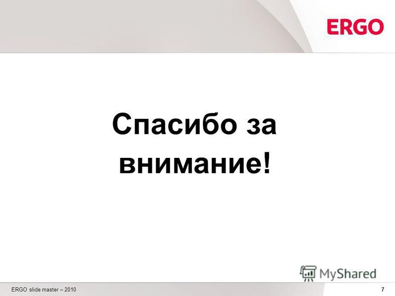 7 ERGO slide master – 2010 Спасибо за внимание!