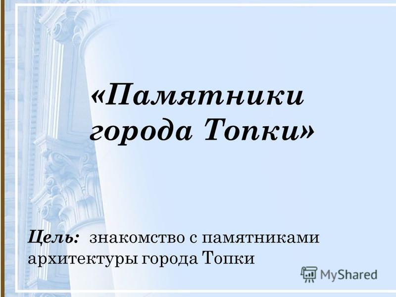«Памятники города Топки» Цель: знакомство с памятниками архитектуры города Топки