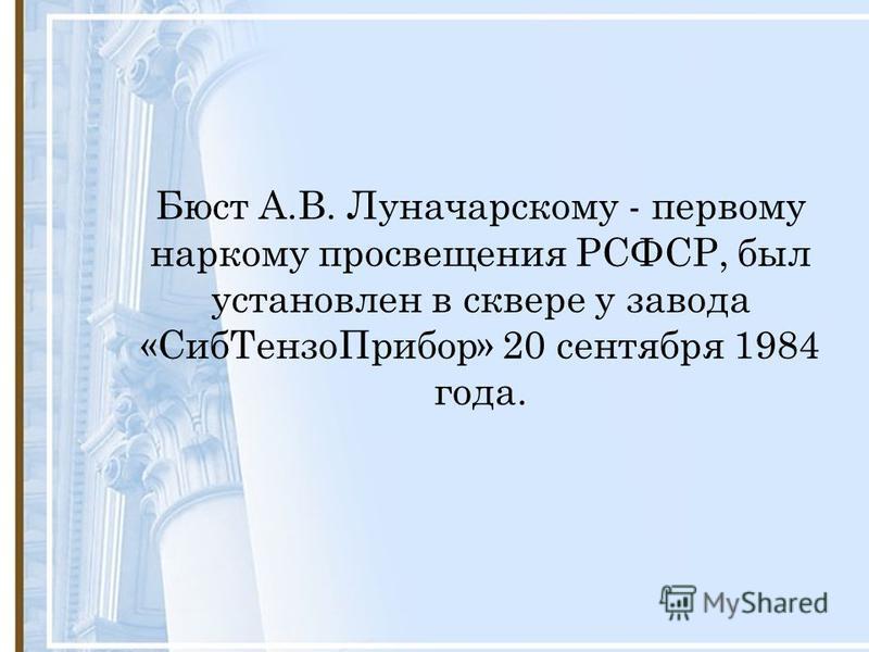 Бюст А.В. Луначарскому - первому наркому просвещения РСФСР, был установлен в сквере у завода «Сиб ТензоПрибор» 20 сентября 1984 года.