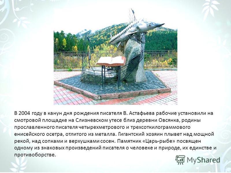 В 2004 году в канун дня рождения писателя В. Астафьева рабочие установили на смотровой площадке на Слизневском утесе близ деревни Овсянка, родины прославленного писателя четырехметрового и трехсоткилограммового енисейского осетра, отлитого из металла