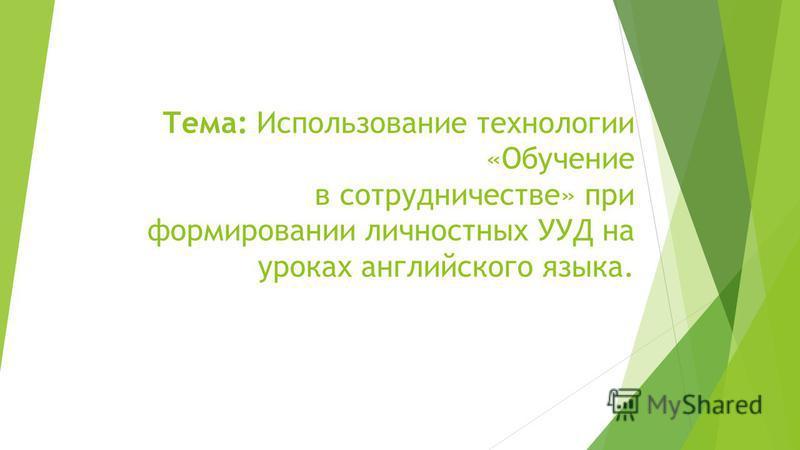 Тема: Использование технологии «Обучение в сотрудничестве» при формировании личностных УУД на уроках английского языка.