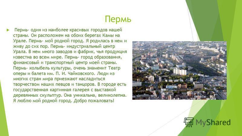 Пермь Пермь- один из наиболее красивых городов нашей страны. Он расположен на обоих берегах Камы на Урале. Пермь- мой родной город. Я родилась в нем и живу до сих пор. Пермь- индустриальный центр Урала. В нем много заводов и фабрик, чья продукция изв