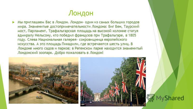 Лондон Мы приглашаем Вас в Лондон. Лондон- один из самых больших городов мира. Знаменитые достопримечательности Лондона: Биг Бен, Таурский мост, Парламент, Трафальгарская площадь на высокой колонне статуя адмиралу Нельсону, кто победил французов при