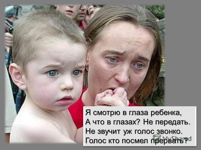 Я смотрю в глаза ребенка, А что в глазах? Не передать. Не звучит уж голос звонко. Голос кто посмел прервать? Я смотрю в глаза ребенка, А что в глазах? Не передать. Не звучит уж голос звонко. Голос кто посмел прервать?