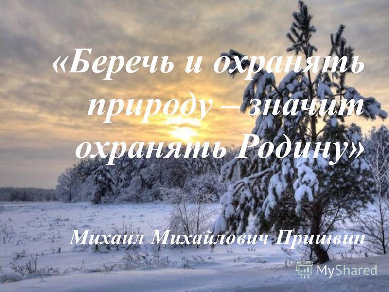 «Беречь и охранять природу – значит охранять Родину» Михаил Михайлович Пришвин