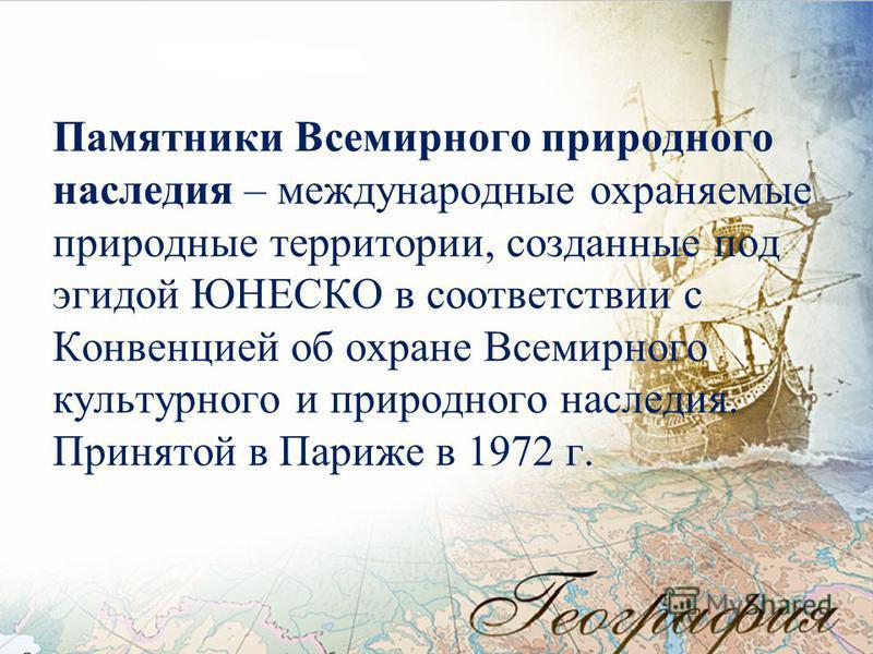 Памятники Всемирного природного наследия – международные охраняемые природные территории, созданные под эгидой ЮНЕСКО в соответствии с Конвенцией об охране Всемирного культурного и природного наследия. Принятой в Париже в 1972 г.