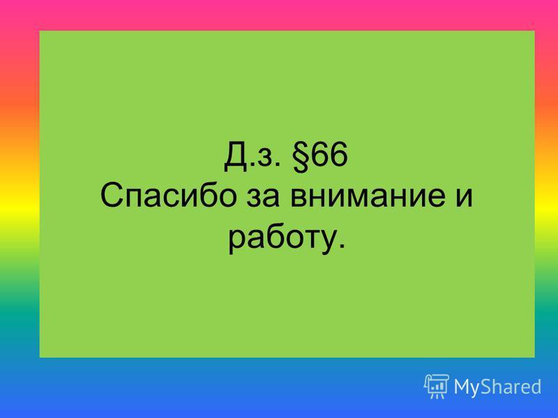 Д.з. §66 Спасибо за внимание и работу.