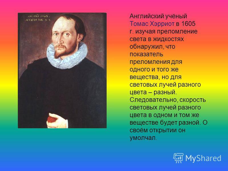 Английский учёный Томас Хэрриот в 1605 г. изучая преломление света в жидкостях обнаружил, что показатель преломления для одного и того же вещества, но для световых лучей разного цвета – разный. Следовательно, скорость световых лучей разного цвета в о