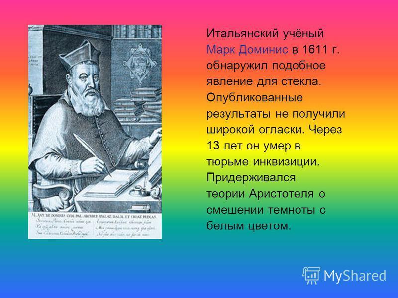 Итальянский учёный Марк Доминис в 1611 г. обнаружил подобное явление для стекла. Опубликованные результаты не получили широкой огласки. Через 13 лет он умер в тюрьме инквизиции. Придерживался теории Аристотеля о смешении темноты с белым цветом.