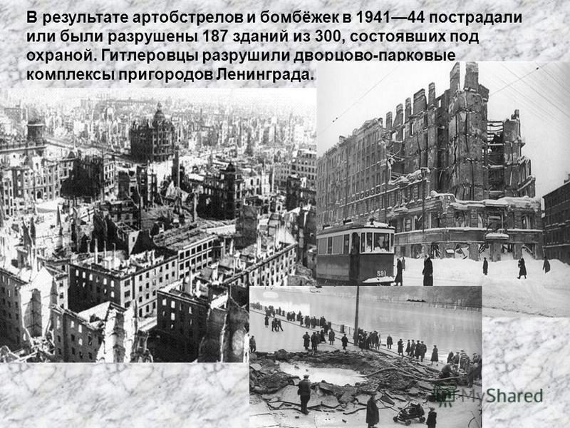 В результате артобстрелов и бомбёжек в 194144 пострадали или были разрушены 187 зданий из 300, состоявших под охраной. Гитлеровцы разрушили дворцово-парковые комплексы пригородов Ленинграда.