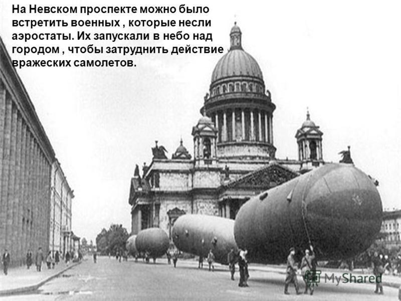 На Невском проспекте можно было встретить военных, которые несли аэростаты. Их запускали в небо над городом, чтобы затруднить действие вражеских самолетов.