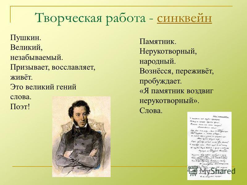 Творческая работа - синквейнсинквейн Пушкин. Великий, незабываемый. Призывает, восславляет, живёт. Это великий гений слова. Поэт! Памятник. Нерукотворный, народный. Вознёсся, переживёт, пробуждает. «Я памятник воздвиг нерукотворный». Слова.