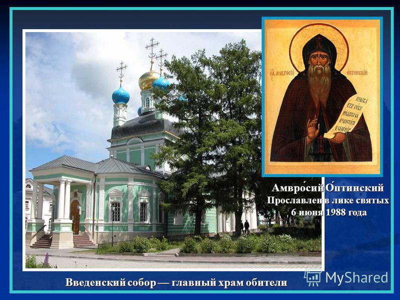 Введенский собор главный храм обители Амвро́сэй О́оптинский Прославлен в лике святых 6 июня 1988 года 6 июня 1988 года