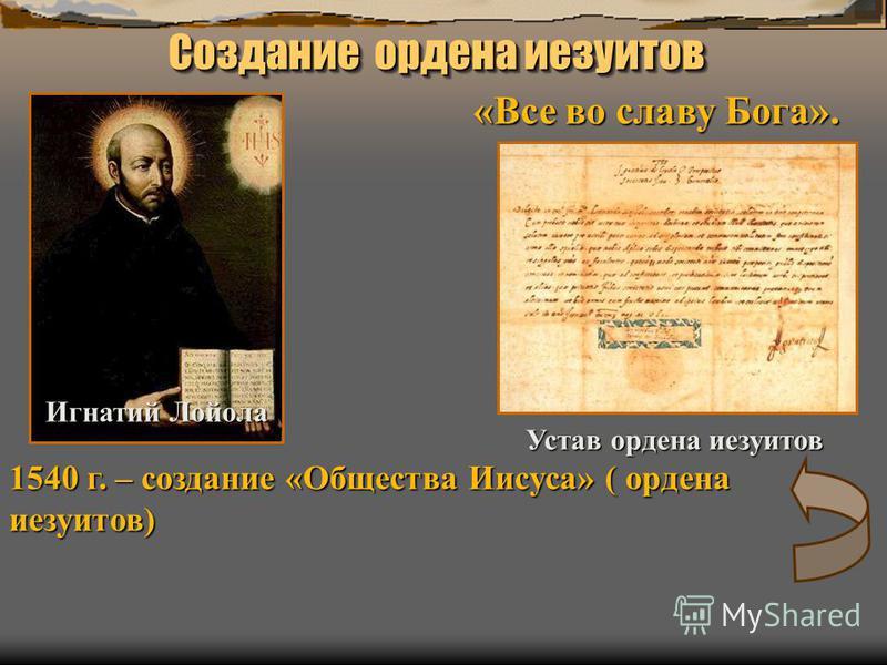 Создание ордена иезуитов Игнатий Лойола 1540 г. – создание «Общества Иисуса» ( ордена иезуитов) «Все во славу Бога». Устав ордена иезуитов