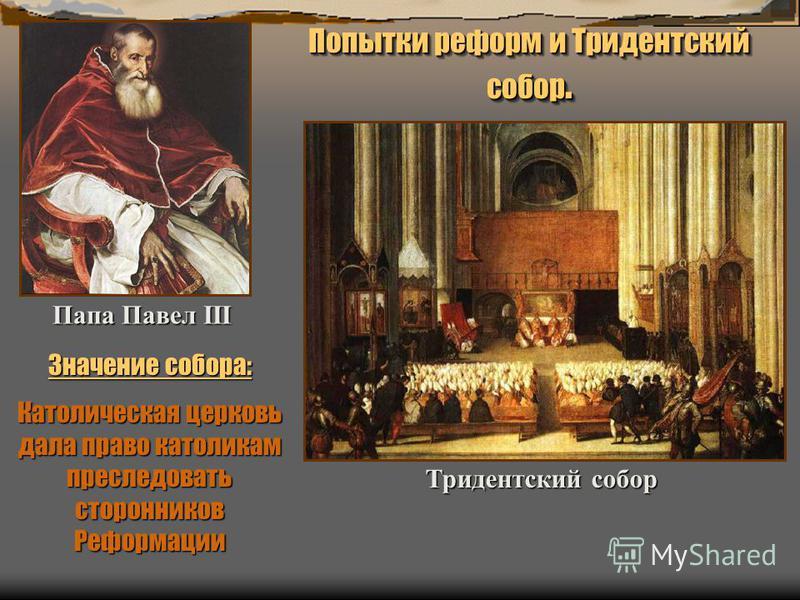 Тридентский собор Папа Павел III Попытки реформ и Тридентский собор. Значение собора: Католическая церковь дала право католикам преследовать сторонников Реформации