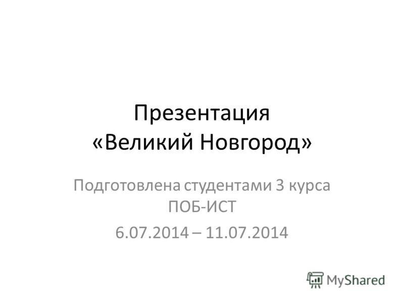 Презентация «Великий Новгород» Подготовлена студентами 3 курса ПОБ-ИСТ 6.07.2014 – 11.07.2014