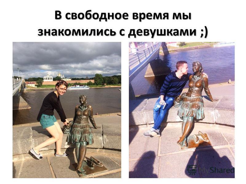 В свободное время мы знакомились с девушками ;)