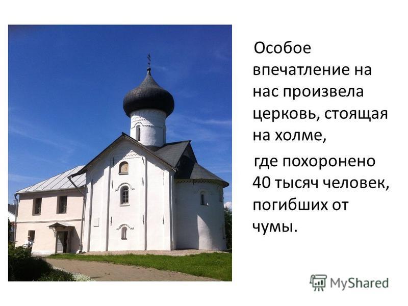 Особое впечатление на нас произвела церковь, стоящая на холме, где похоронено 40 тысяч человек, погибших от чумы.