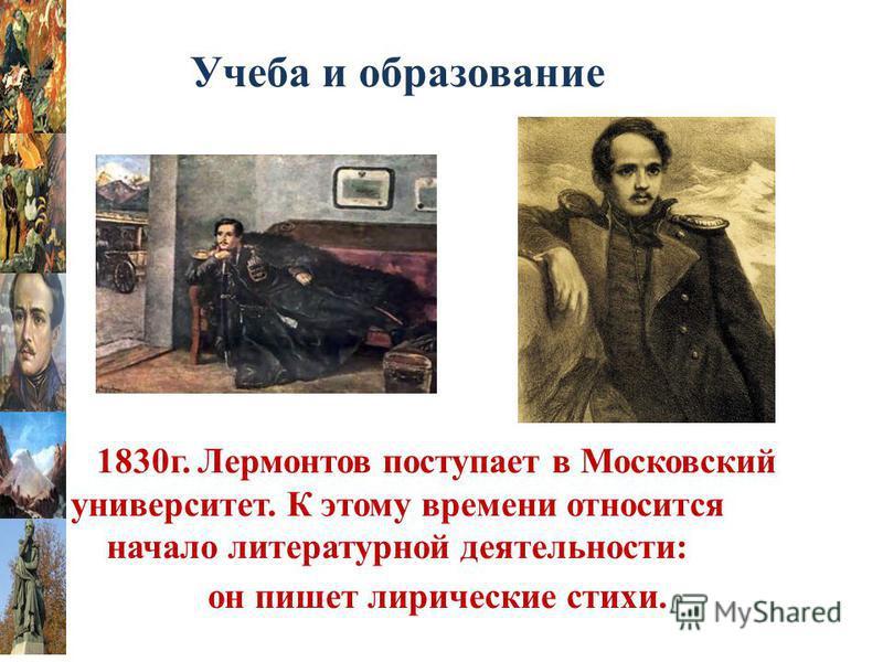 Учеба и образование В 1830 г. Лермонтов поступает в Московский университет. К этому времени относится начало литературной деятельности: он пишет лирические стихи.