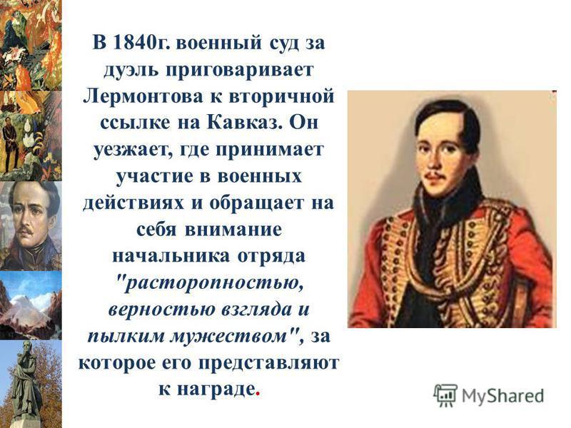 В 1840 г. военный суд за дуэль приговаривает Лермонтова к вторичной ссылке на Кавказ. Он уезжает, где принимает участие в военных действиях и обращает на себя внимание начальника отряда