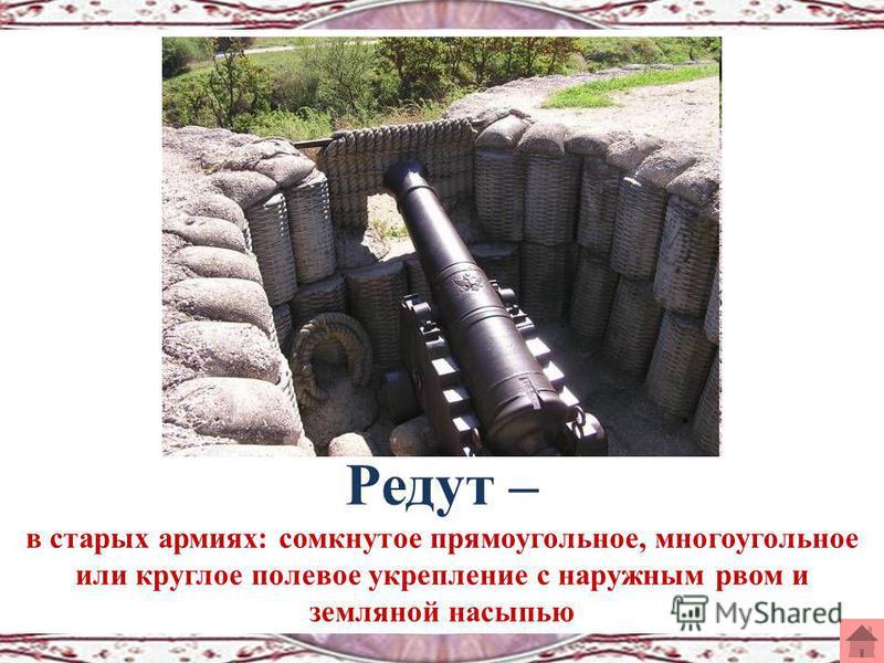 Редут – в старых армиях: сомкнутое прямоугольное, многоугольное или круглое полевое укрепление с наружным рвом и земляной насыпью