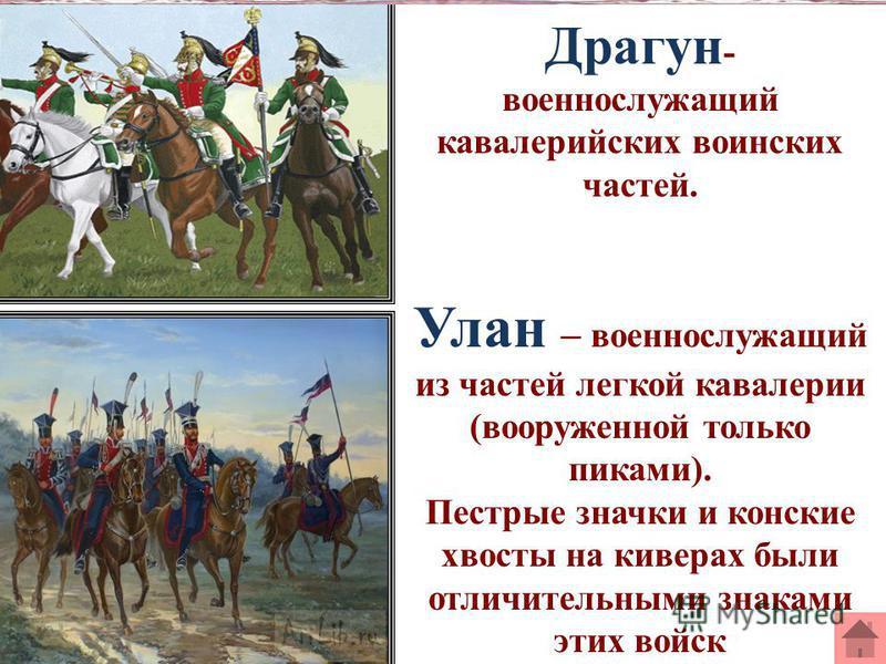 Драгун - военнослужащий кавалерийских воинских частей. Улан – военнослужащий из частей легкой кавалерии (вооруженной только пиками). Пестрые значки и конские хвосты на киверах были отличительными знаками этих войск