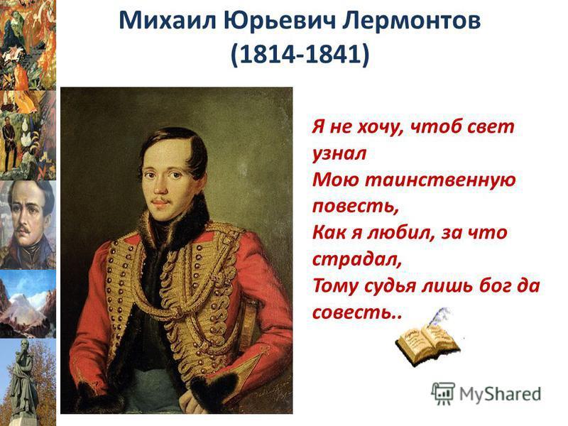 Михаил Юрьевич Лермонтов (1814-1841) Я не хочу, чтоб свет узнал Мою таинственную повесть, Как я любил, за что страдал, Тому судья лишь бог да совесть..