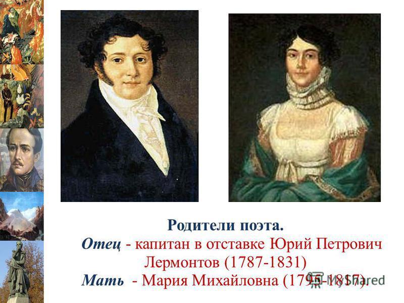Родители поэта. Отец - капитан в отставке Юрий Петрович Лермонтов (1787-1831) Мать - Мария Михайловна (1795-1817).