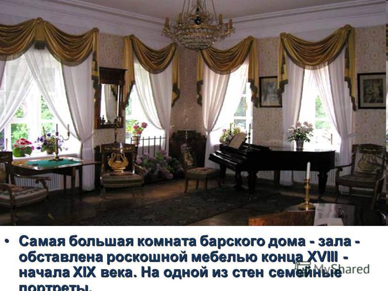 Самая большая комната барского дома - зала - обставлена роскошной мебелью конца ХVIII - начала ХIХ века. На одной из стен семейные портреты.Самая большая комната барского дома - зала - обставлена роскошной мебелью конца ХVIII - начала ХIХ века. На од