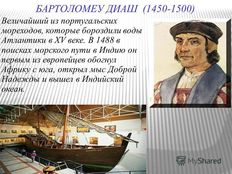 БАРТОЛОМЕУ ДИАШ (1450-1500) Величайший из португальских мореходов, которые бороздили воды Атлантики в XV веке. В 1488 в поисках морского пути в Индию он первым из европейцев обогнул Африку с юга, открыл мыс Доброй Надежды и вышел в Индийский океан.