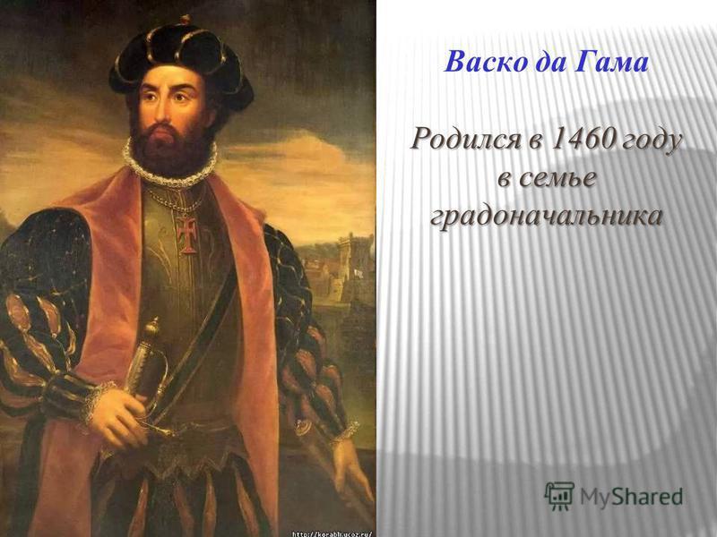Родился в 1460 году в семье градоначальника Васко да Гама Родился в 1460 году в семье градоначальника