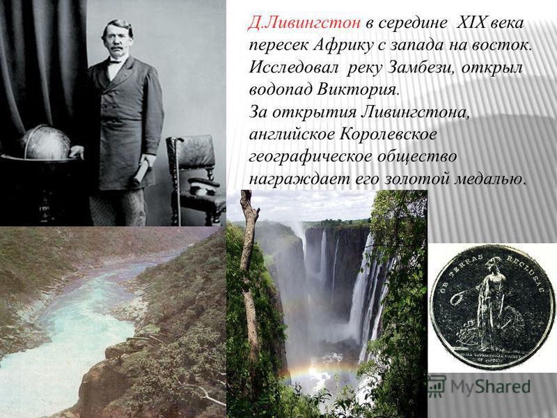 Д.Ливингстон в середине ХIХ века пересек Африку с запада на восток. Исследовал реку Замбези, открыл водопад Виктория.. За открытия Ливингстона, английское Королевское географическое общество награждает его золотой медалью.