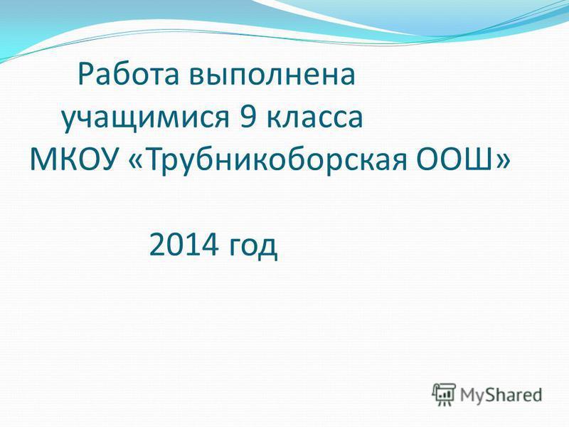 Работа выполнена учащимися 9 класса МКОУ «Трубникоборская ООШ» 2014 год