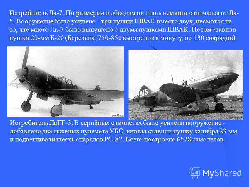 Истребитель Ла-7. По размерам и обводам он лишь немного отличался от Ла- 5. Вооружение было усилено - три пушки ШВАК вместо двух, несмотря на то, что много Ла-7 было выпущено с двумя пушками ШВАК. Потом ставили пушки 20-мм Б-20 (Березина, 750-850 выс
