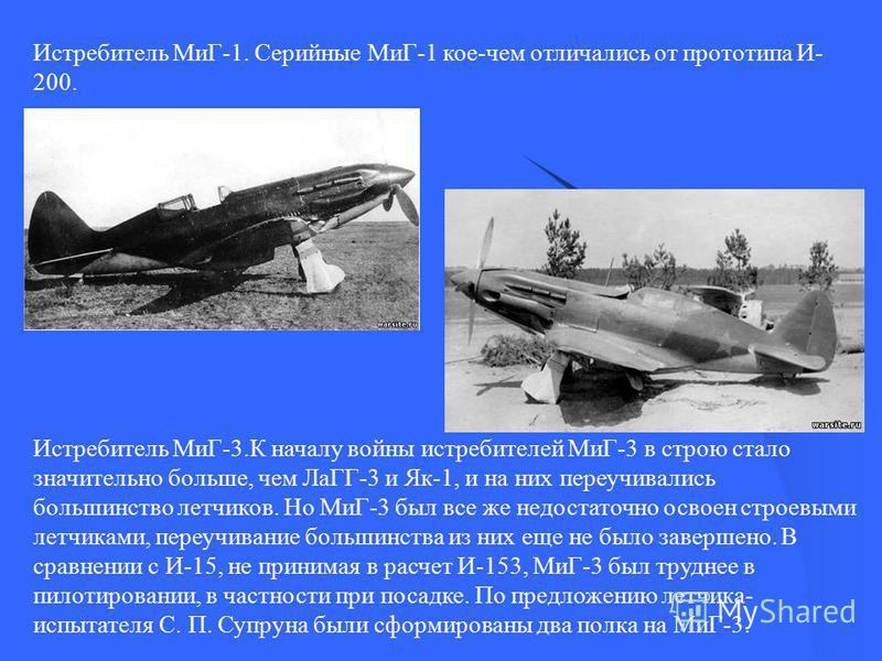 Истребитель МиГ-1. Серийные МиГ-1 кое-чем отличались от прототипа И- 200. Истребитель МиГ-3. К началу войны истребителей МиГ-3 в строю стало значительно больше, чем ЛаГГ-3 и Як-1, и на них переучивались большинство летчиков. Но МиГ-3 был все же недос
