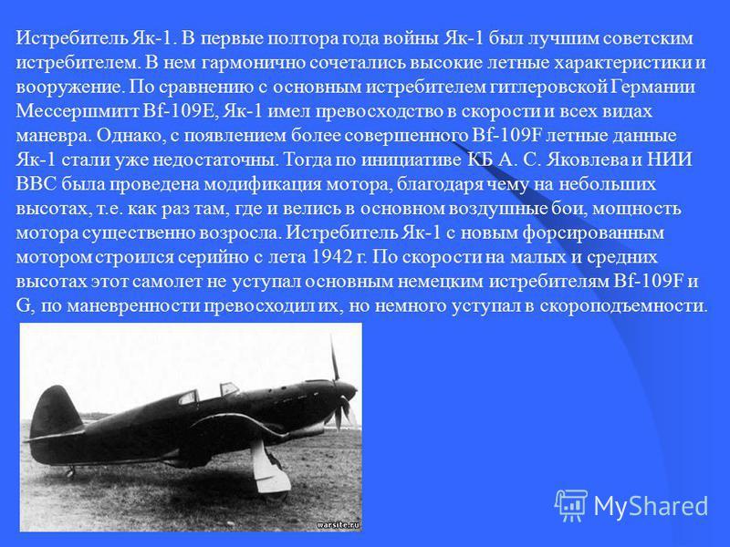 Истребитель Як-1. В первые полтора года войны Як-1 был лучшим советским истребителем. В нем гармонично сочетались высокие летные характеристики и вооружение. По сравнению с основным истребителем гитлеровской Германии Мессершмитт Bf-109E, Як-1 имел пр