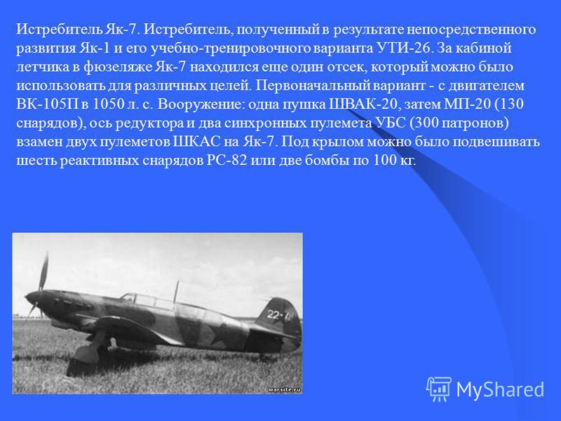 Истребитель Як-7. Истребитель, полученный в результате непосредственного развития Як-1 и его учебно-тренировочного варианта УТИ-26. За кабиной летчика в фюзеляже Як-7 находился еще один отсек, который можно было использовать для различных целей. Перв