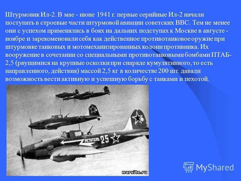 Штурмовик Ил-2. В мае - июне 1941 г. первые серийные Ил-2 начали поступать в строевые части штурмовой авиации советских ВВС. Тем не менее они с успехом применялись в боях на дальних подступах к Москве в августе - ноябре и зарекомендовали себя как дей