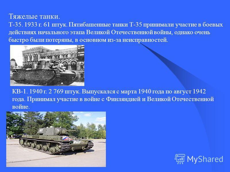 Тяжелые танки. Т-35. 1933 г. 61 штук. Пятибашенные танки Т-35 принимали участие в боевых действиях начального этапа Великой Отечественной войны, однако очень быстро были потеряны, в основном из-за неисправностей. КВ-1. 1940 г. 2 769 штук. Выпускался