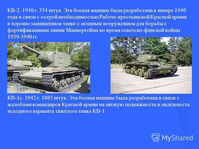 КВ-2. 1940 г. 334 штук. Эта боевая машина была разработана в январе 1940 года в связи с острой необходимостью Рабоче-крестьянской Красной армии в хорошо защищённом танке с мощным вооружением для борьбы с фортификациями линии Маннергейма во время сове