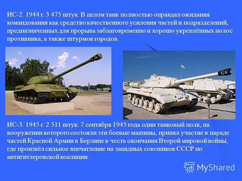 ИС-2. 1944 г. 3 475 штук. В целом танк полностью оправдал ожидания командования как средство качественного усиления частей и подразделений, предназначенных для прорыва заблаговременно и хорошо укреплённых полос противника, а также штурмов городов. ИС