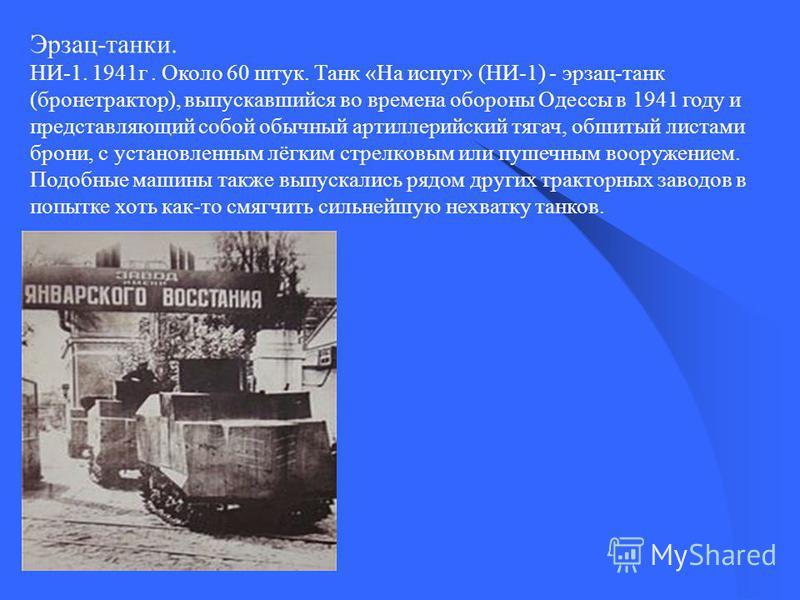 Эрзац-танки. НИ-1. 1941 г. Около 60 штук. Танк «На испуг» (НИ-1) - эрзац-танк (бронетрактор), выпускавшийся во времена обороны Одессы в 1941 году и представляющий собой обычный артиллерийский тягач, обшитый листами брони, с установленным лёгким стрел