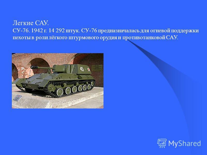 Легкие САУ. СУ-76. 1942 г. 14 292 штук. СУ-76 предназначалась для огневой поддержки пехоты в роли лёгкого штурмового орудия и противотанковой САУ.